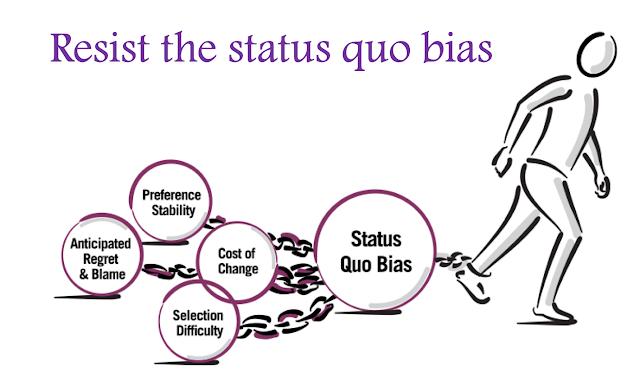 Resist the status quo bias